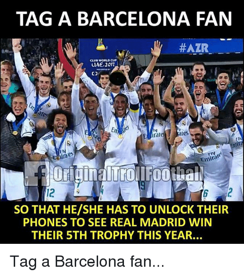 Barcelona, Club, and Memes: TAG A BARCELONA FAN  #AZR  CLUB WORLD CUP  ates  ra  Emira  12  SO THAT HE/SHE HAS TO UNLOCK THEIR  PHONES TO SEE REAL MADRID WIN  THEIR STH TROPHY THIS YEAR Tag a Barcelona fan...