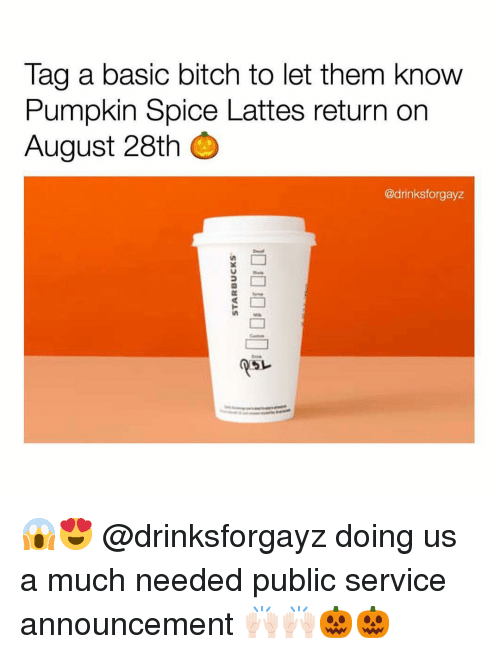 Basic Bitch, Bitch, and Funny: Tag a basic bitch to let them know  Pumpkin Spice Lattes return on  August 28th  @drinksforgayz  psレ 😱😍 @drinksforgayz doing us a much needed public service announcement 🙌🏻🙌🏻🎃🎃