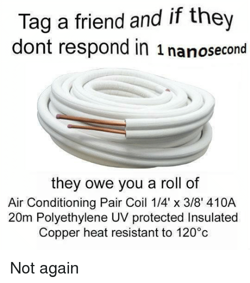 Heat, Dank Memes, and Copper: Tag a friend and if they  dont respond in 1 nanosecond  they owe you a roll of  Air Conditioning Pair Coil 1/4' x 3/8' 410A  20m Polyethylene UV protected Insulated  Copper heat resistant to 120°c Not again
