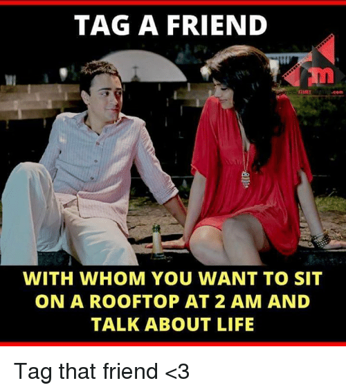 imy: TAG A FRIEND  IMY.COm  com  WITH WHOM YOU WANT TO SIT  ON A ROOFTOP AT 2 AM AND  TALK ABOUT LIFE Tag that friend <3