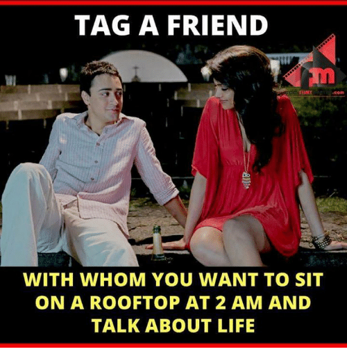 imy: TAG A FRIEND  IMY.com  WITH WHOM YOU WANT TO SIT  ON A ROOFTOP AT 2 AM AND  TALK ABOUT LIFE
