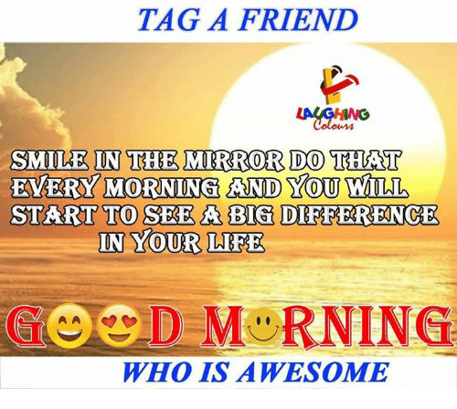 ˜»: TAG A FRIEND  IN THE MIRROR DO  SMILE THAT  EVERY MORNING AND YOU WILL  IN YOUR LIFE  WHO IS AWESOME