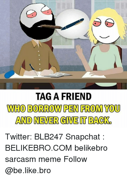 Be Like, Meme, and Memes: TAG A FRIEND  WHO BORROW PEN FROMYOU  AND NEVER GIVE IT BACK Twitter: BLB247 Snapchat : BELIKEBRO.COM belikebro sarcasm meme Follow @be.like.bro