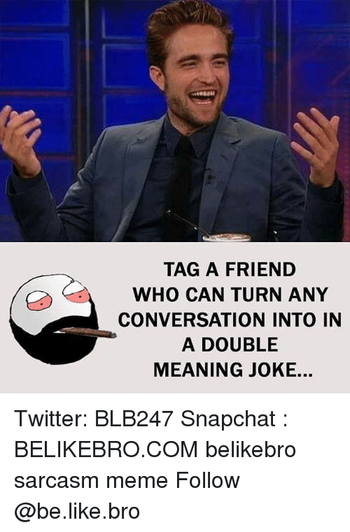 Be Like, Meme, and Memes: TAG A FRIEND  WHO CAN TURN ANY  CONVERSATION INTO IN  A DOUBLE  MEANING JOKE. Twitter: BLB247 Snapchat : BELIKEBRO.COM belikebro sarcasm meme Follow @be.like.bro