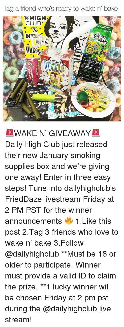 tobacco: Tag a friend who's ready to wake n' bake  BAL SMOKING BLENDS  RESEALABLE  CLUB  eamet  HEMPWRAPS  est. 2010  100%  SIZE  IN ABADA  No Chlorine  No Tobacco Slow Burn  amerSmoke.co  N D  別DAILY HIGH- 🚨WAKE N' GIVEAWAY🚨 Daily High Club just released their new January smoking supplies box and we're giving one away! Enter in three easy steps! Tune into dailyhighclub's FriedDaze livestream Friday at 2 PM PST for the winner announcements 🔥 1.Like this post 2.Tag 3 friends who love to wake n' bake 3.Follow @dailyhighclub **Must be 18 or older to participate. Winner must provide a valid ID to claim the prize. **1 lucky winner will be chosen Friday at 2 pm pst during the @dailyhighclub live stream!