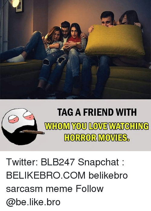 Be Like, Love, and Meme: TAG A FRIEND WITH  WHOM YOU LOVE WATCHING  HORROR MOVIES Twitter: BLB247 Snapchat : BELIKEBRO.COM belikebro sarcasm meme Follow @be.like.bro