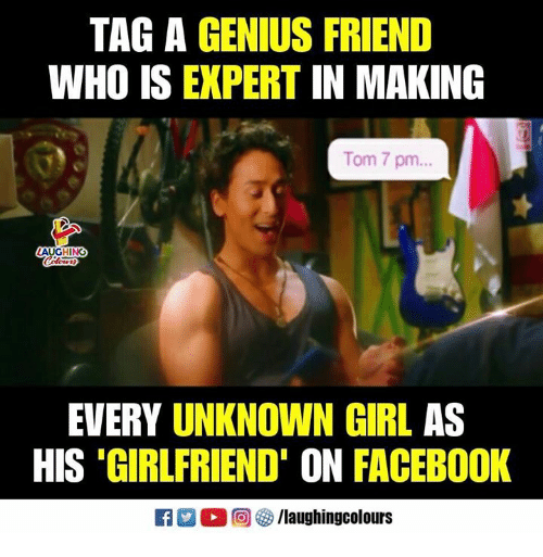 Facebook, Genius, and Girl: TAG A GENIUS FRIEND  WHO IS EXPERT IN MAKING  Tom 7 pm..  AUGHING  EVERY UNKNOWN GIRL AS  HIS 'GIRLFRIEND' ON FACEBOOK  R 回參/laughingcolours