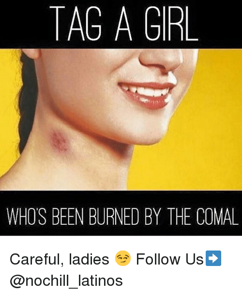 Latinos, Memes, and Girl: TAG A GIRL  WHO'S BEEN BURNED BY THE COMAL Careful, ladies 😏 Follow Us➡️ @nochill_latinos