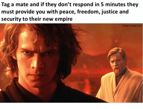 Empire, Star Wars, and Happy: Tag a mate and if they don't respond in 5 minutes they  must provide you with peace, freedom, justice and  security to their new empire  Happy Landings Core