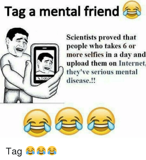 take 6: Tag a mental friend  Scientists proved that  people who takes 6 or  more selfies in a day and  N n upload them on Internet  they've serious mental  disease Tag 😂😂😂