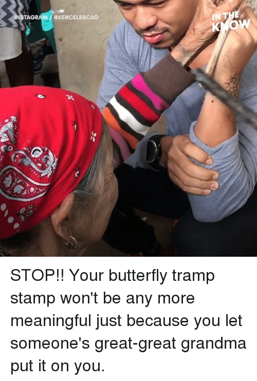 Dank, Grandma, and Butterfly: TAG  IN THE  KENCELESCAO STOP!!  Your butterfly tramp stamp won't be any more meaningful just because you let someone's great-great grandma put it on you.