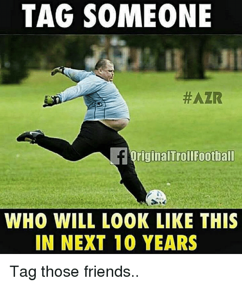 Friends, Memes, and Tag Someone: TAG SOMEONE  #AZR  OriginalTrollFoothall  WHO WILL LOOK LIKE THIS  IN NEXT 10 YEARS Tag those friends..