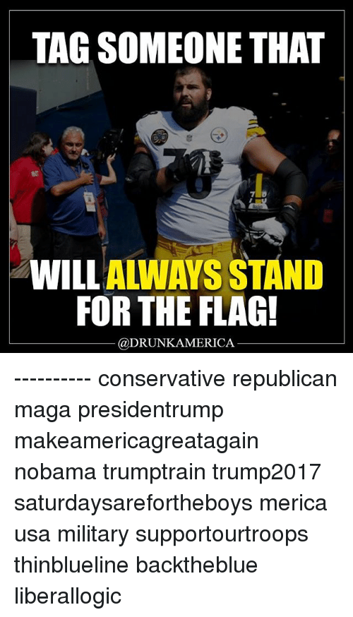 Memes, Tag Someone, and Military: TAG SOMEONE THAT  et  WILLALWAYS STAND  FOR THE FLAG!  @DRUNKAMERICA ---------- conservative republican maga presidentrump makeamericagreatagain nobama trumptrain trump2017 saturdaysarefortheboys merica usa military supportourtroops thinblueline backtheblue liberallogic