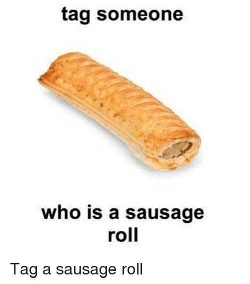 Memes, Tag Someone, and 🤖: tag someone  who is a sausage  roll Tag a sausage roll