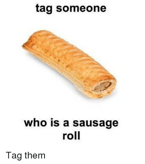 Memes, Tag Someone, and 🤖: tag someone  who is a sausage  roll Tag them