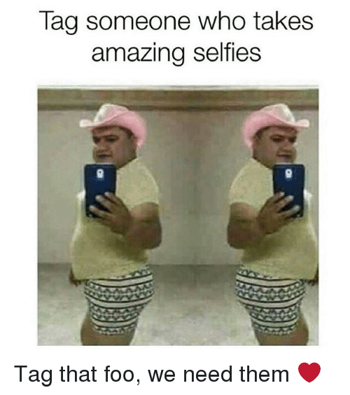 Memes, Tag Someone, and Amazing: Tag someone who takes  amazing selfies  9 Tag that foo, we need them ❤️