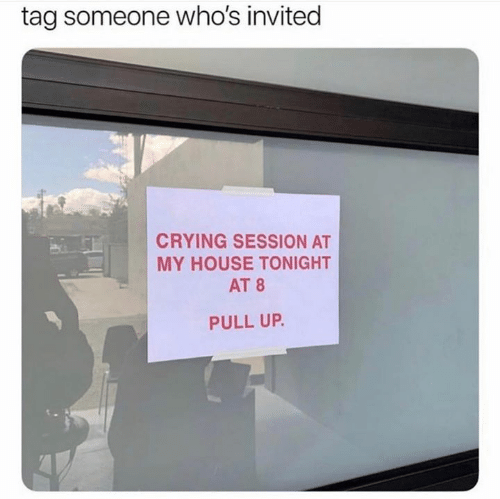 pull up: tag someone who's invited  CRYING SESSION AT  MY HOUSE TONIGHT  AT 8  PULL UP.