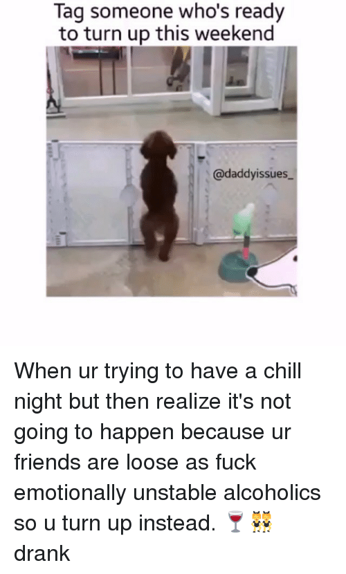 Chill, Friends, and Fucking: Tag someone who's ready  to turn up this weekend  @daddy issue When ur trying to have a chill night but then realize it's not going to happen because ur friends are loose as fuck emotionally unstable alcoholics so u turn up instead. 🍷👯 drank