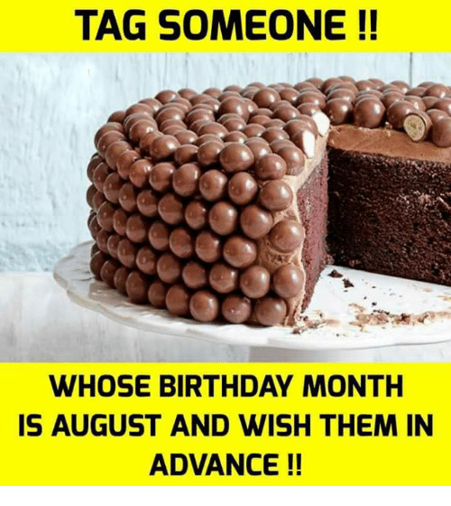 Birthday Month: TAG SOMEONE !!  WHOSE BIRTHDAY MONTH  IS AUGUST AND WISH THEM IN  ADVANCE!!