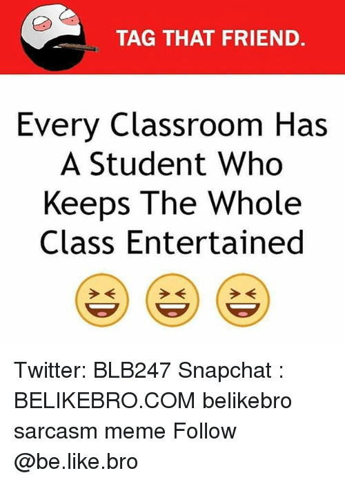 Be Like, Meme, and Memes: TAG THAT FRIEND  Every Classroom Has  A Student Who  Keeps The Whole  Class Entertained Twitter: BLB247 Snapchat : BELIKEBRO.COM belikebro sarcasm meme Follow @be.like.bro