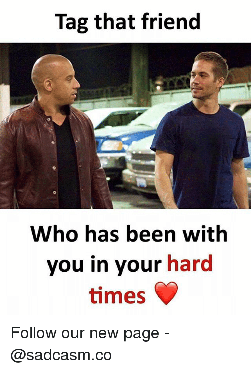 hard times: Tag that friend  Who has been with  you in your hard  times Follow our new page - @sadcasm.co