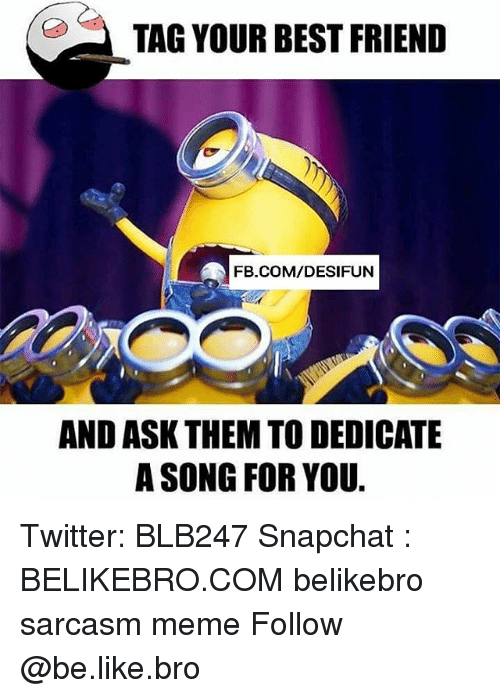 Be Like, Best Friend, and Meme: TAG YOUR BEST FRIEND  FB.COM/DESIFUN  AND ASK THEM TO DEDICATE  A SONG FOR YOU Twitter: BLB247 Snapchat : BELIKEBRO.COM belikebro sarcasm meme Follow @be.like.bro