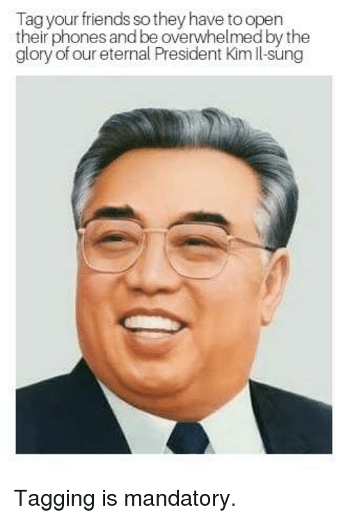 Dank, Friends, and 🤖: Tag your friends so they have to open  their phones and be overwhelmed by the  glory of our eternal President Kim ll-sung Tagging is mandatory.