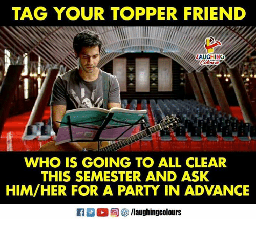 Party, Indianpeoplefacebook, and Ask: TAG YOUR TOPPER FRIEND  LAUGHING  WHO IS GOING TO ALL CLEAR  THIS SEMESTER AND ASK  HIM/HER FOR A PARTY IN ADVANCE  f/laughingcolours