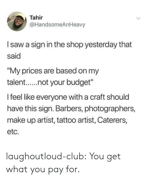"Club, Saw, and Tumblr: Tahir  @HandsomeAnHeavy  I saw a sign in the shop yesterday that  said  ""My prices are based on my  talent.not your budget  I feel like everyone with a craft should  have this sign. Barbers, photographers,  make up artist, tattoo artist, Caterers,  etc. laughoutloud-club:  You get what you pay for."