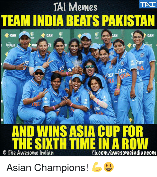 Meme Team: TAI Memes  TEAM INDIA BEATS PAKISTAN  ERICKET  Star  AND WINSASIA CUP FOR  THE SIXTH TIMEIN A ROW  fb.com/awesome indiancom  The Awesome Indian Asian Champions! 💪😃