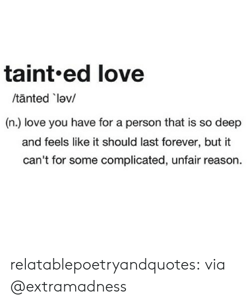 Love, Tumblr, and Blog: taint.ed love  /tanted lev/  (n.) love you have for a person that is so deep  and feels like it should last forever, but it  can't for some complicated, unfair reason. relatablepoetryandquotes:  via @extramadness