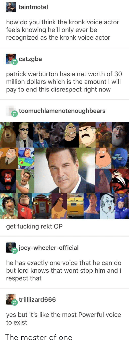 Fucking, Kronk, and Respect: taintmotel  how do you think the kronk voice actor  feels knowing he'll only ever be  recognized as the kronk voice actor  catzgba  patrick warburton has a net worth of 30  million dollars which is the amount I will  pay to end this disrespect right now  e toomuchlamenotenoughbears  get fucking rekt OP  joey-wheeler-official  he has exactly one voice that he can do  but lord knows that wont stop him andi  respect that  trilllizard666  yes but it's like the most Powerful voice  to exist The master of one
