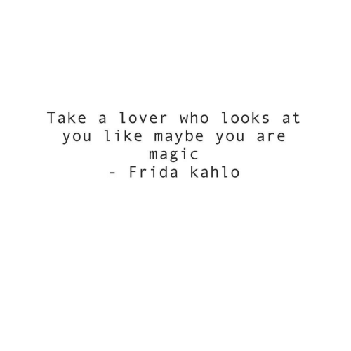 Frida Kahlo, Who, and Frida: Take a lover who looks at  you like maybe you are  mag1c  Frida kahlo
