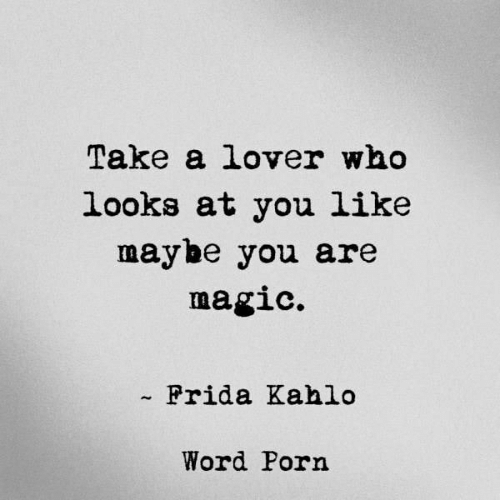 Magic, Porn, and Word: Take a lover who  looks at you like  maybe you are  magic.  Frida Kahlo  Word Porn