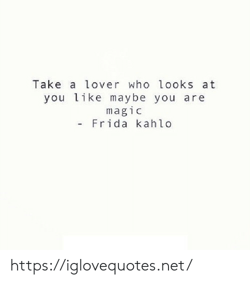 Magic, Frida Kahlo, and Net: Take a lover who looks at  you like maybe you are  magic  Frida kahlo https://iglovequotes.net/