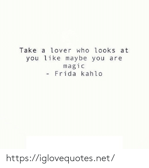 lover: Take a lover who looks at  you like maybe you are  magic  Frida kahlo https://iglovequotes.net/