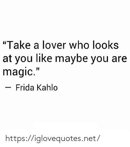 """Take A: """"Take a lover who looks  at you like maybe you are  magic.""""  Frida Kahlo https://iglovequotes.net/"""