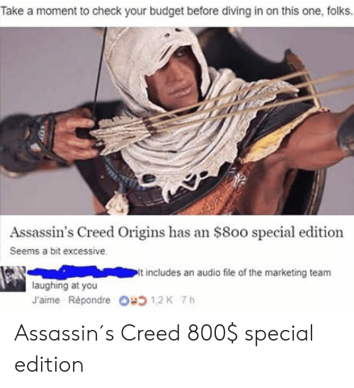 Assassin's Creed, Budget, and Creed: Take a moment to check your budget before diving in on this one, folks.  Assassin's Creed Origins has an $8oo special edition  Seems a bit excessive  It includes an audio file of the marketing team  laughing at you  J'aime Répondre  1,2 K  7 h Assassin´s Creed 800$ special edition