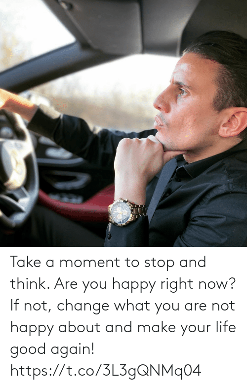 are you: Take a moment to stop and think. Are you happy right now?   If not, change what you are not happy about and make your life good again! https://t.co/3L3gQNMq04