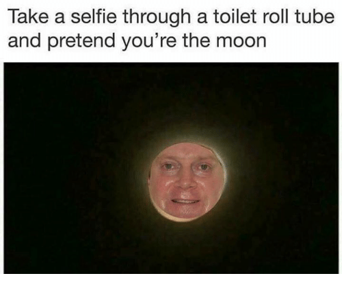 Selfie, Tube, and Youre: Take a selfie through a toilet roll tube  and pretend you're the moorn