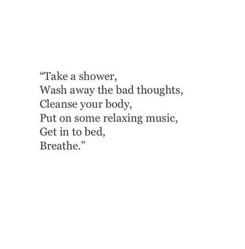 "Bad, Music, and Shower: ""Take a shower,  Wash away the bad thoughts,  Cleanse your body,  Put on some relaxing music,  Get in to bed,  Breathe."""