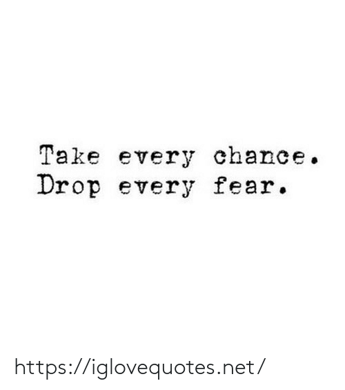chance: Take every chance.  Drop every fear. https://iglovequotes.net/