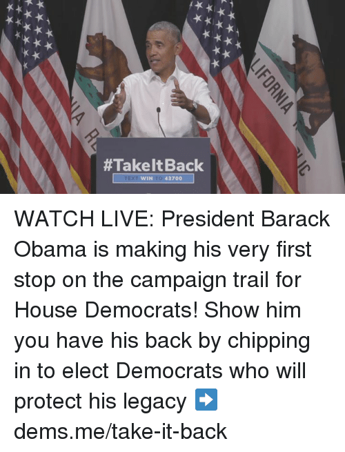 Memes, Obama, and Barack Obama:  #Take It Back  WIN TO 43700 WATCH LIVE: President Barack Obama is making his very first stop on the campaign trail for House Democrats!   Show him you have his back by chipping in to elect Democrats who will protect his legacy ➡️ dems.me/take-it-back