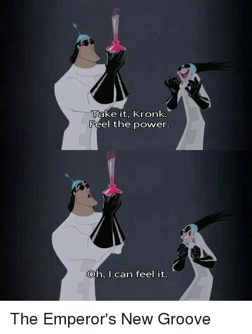 Emperor's New Groove, Kronk, and Memes: Take it, Kronk.  Feel the power.  Oh, I can feel it. The Emperor's New Groove