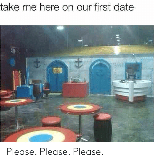 Date, First, and First Date: take me here on our first date Please. Please. Please.
