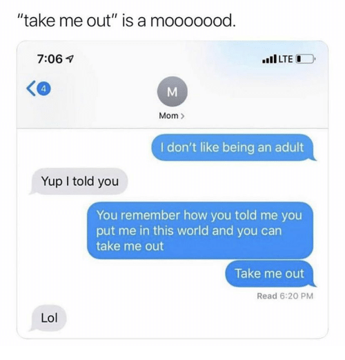 """Being an Adult, Lol, and World: """"take me out"""" is a mooooood.  7:06  LTE  4  M  Mom  I don't like being an adult  Yup I told you  You remember how you told me you  put me in this world and you can  take me out  Take me out  Read 6:20 PM  Lol"""