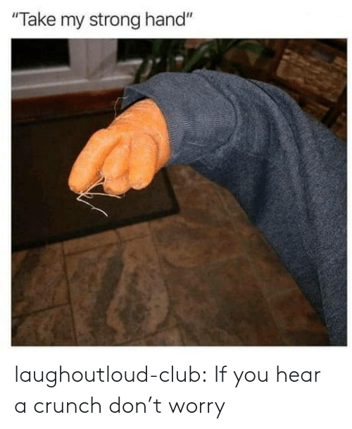 """Club, Tumblr, and Blog: Take my strong hand"""" laughoutloud-club:  If you hear a crunch don't worry"""