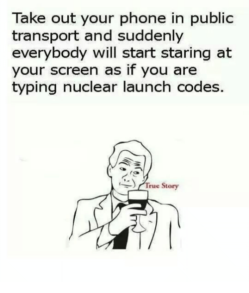 nuclear-launch-codes: Take out your phone in public  transport and suddenly  everybody will start staring at  your screen as if you are  typing nuclear launch codes  ) /True Story  (