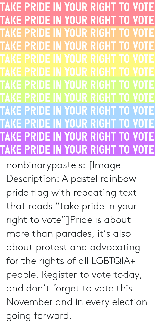 """Protest, Target, and Tumblr: TAKE PRIDE IN YOUR RIGHT TO VOTE  TAKE PRIDE IN YOUR RIGHT TO VOTE  TAKE PRIDE IN YOUR RIGHT TO VOTE  TAKE PRIDE IN YOUR RIGHT TO VOTE  TAKE PRIDE IN YOUR RIGHT TO VOTE  TAKE PRIDE IN YOUR RIGHT TO VOTE  TAKE PRIDE IN YOUR RIGHT TO VOTE  TAKE PRIDE IN YOUR RIGHT TO VOTE  TAKE PRIDE IN YOUR RIGHT TO VOTE  TAKE PRIDE IN YOUR RIGHT TO VOTE  TAKE PRIDE IN YOUR RIGHT TO VOTE  TAKE PRIDE IN YOUR RIGHT TO VOTE nonbinarypastels:  [Image Description: A pastel rainbow pride flag with repeating text that reads """"take pride in your right to vote""""]Pride is about more than parades, it's also about protest and advocating for the rights of all LGBTQIA+ people. Register to vote today, and don't forget to vote this November and in every election going forward."""