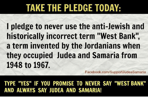 """Memes, Jewish, and Historical: TAKE THE PLEDGE TODAY:  I pledge to never use the anti-Jewish and  historically incorrect term """"West Bank""""  a term invented by the Jordanians when  they occupied Judea and Samaria from  1948 to 1967.  Facebook.com/SupportJudeaSamaria  TYPE """"YES"""" IF YOU PROMISE TO NEVER SAY """"WEST BANK""""  AND ALWAYS SAY JUDEA AND SAMARIA!"""